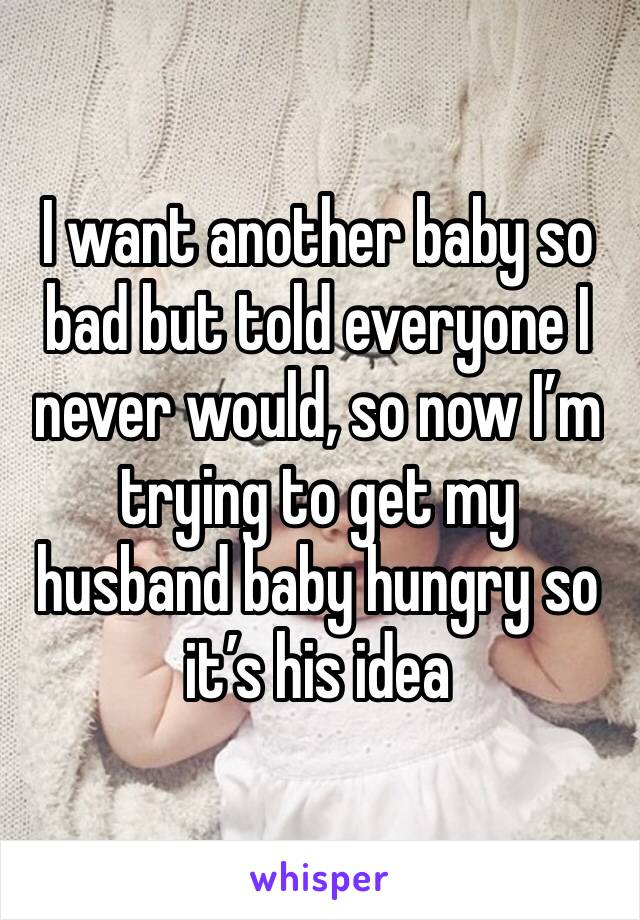 I want another baby so bad but told everyone I never would, so now I'm trying to get my husband baby hungry so it's his idea