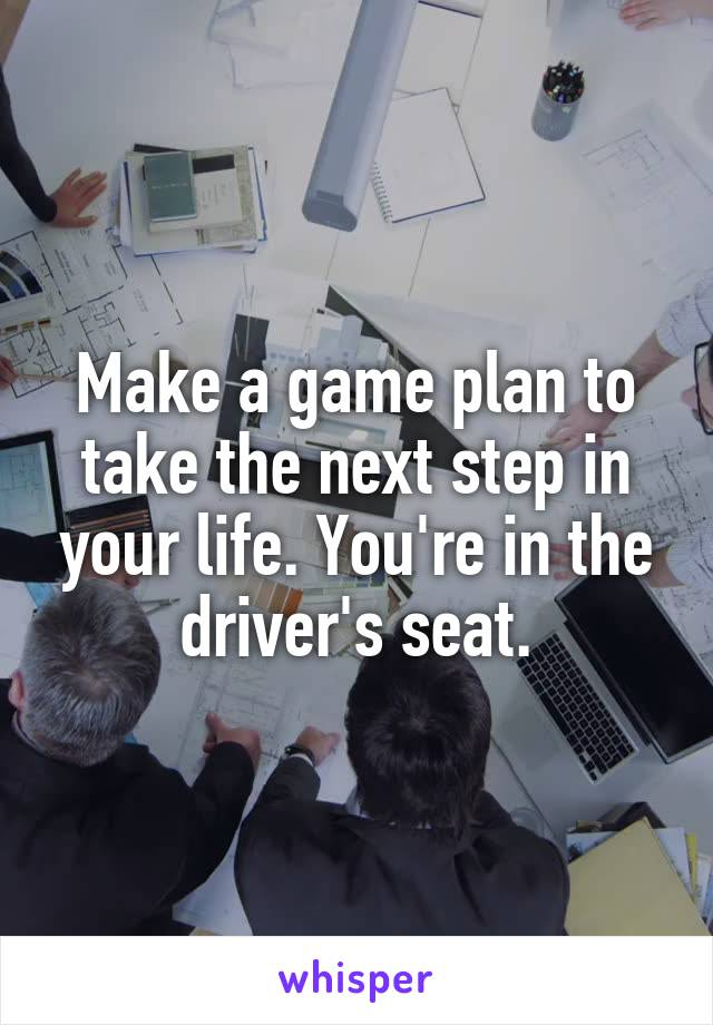 Make a game plan to take the next step in your life. You're in the driver's seat.
