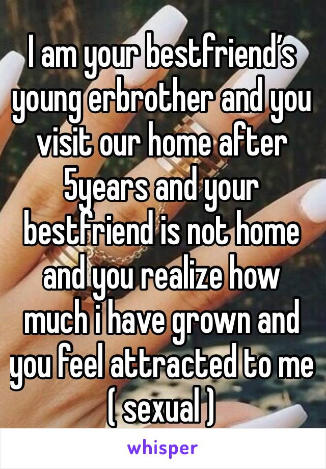 I am your bestfriend's young erbrother and you visit our home after 5years and your bestfriend is not home and you realize how much i have grown and you feel attracted to me ( sexual )