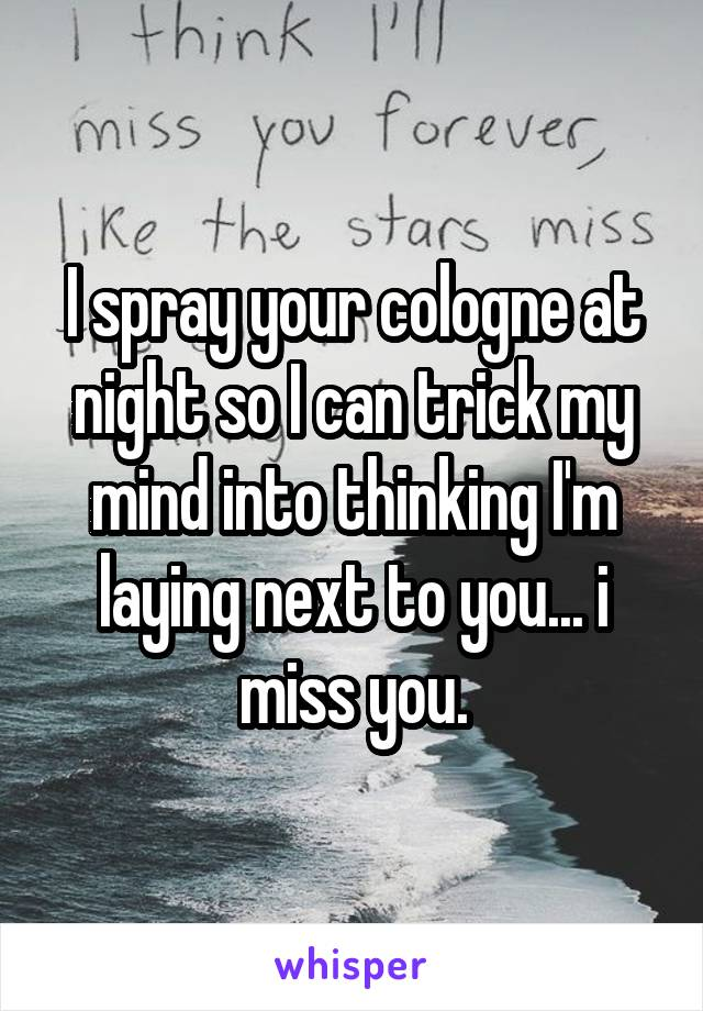 I spray your cologne at night so I can trick my mind into thinking I'm laying next to you... i miss you.