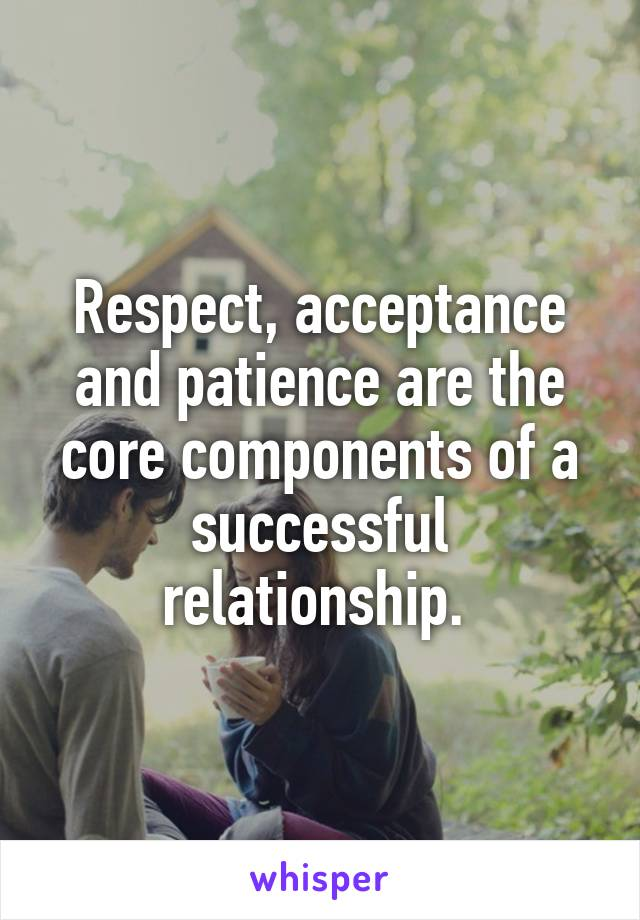 Respect, acceptance and patience are the core components of a successful relationship.