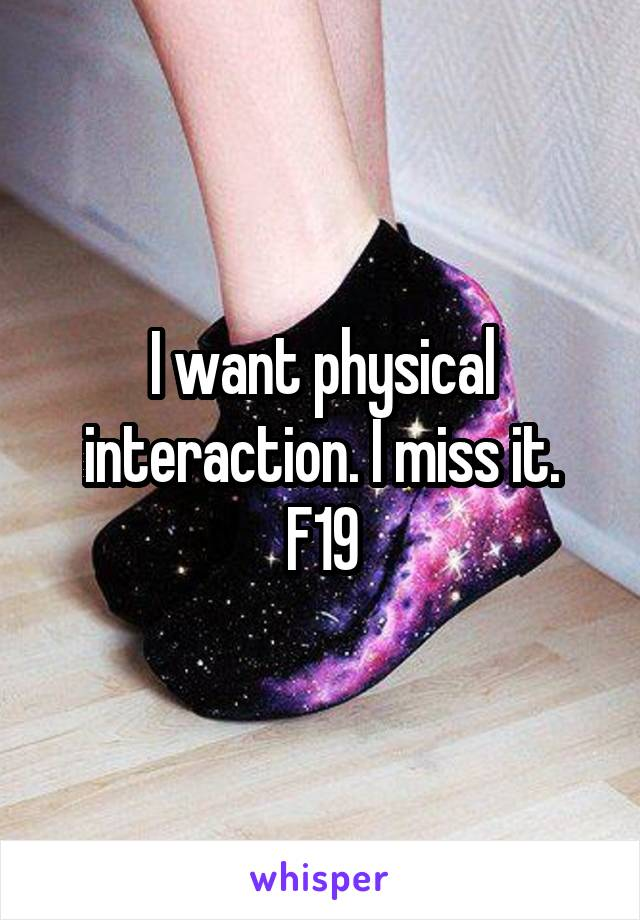 I want physical interaction. I miss it. F19