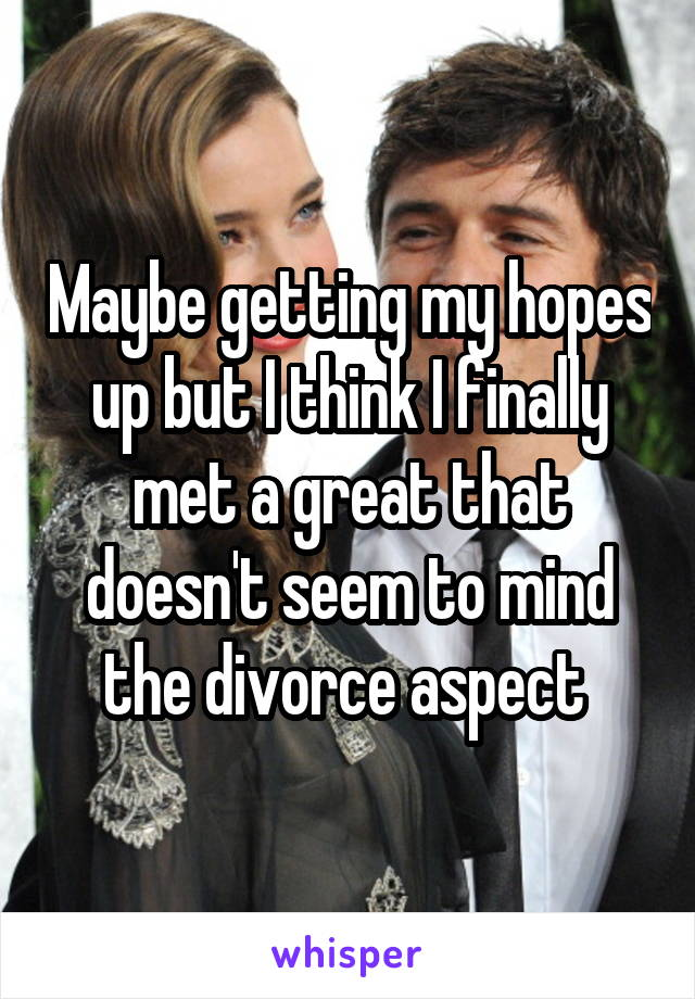 Maybe getting my hopes up but I think I finally met a great that doesn't seem to mind the divorce aspect