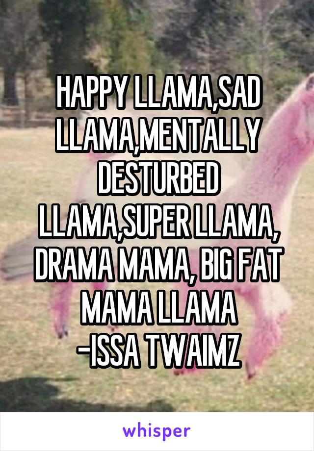 HAPPY LLAMA,SAD LLAMA,MENTALLY DESTURBED LLAMA,SUPER LLAMA, DRAMA MAMA, BIG FAT MAMA LLAMA -ISSA TWAIMZ