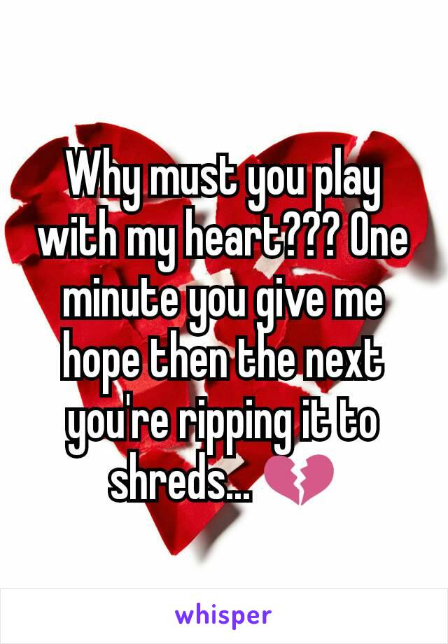 Why must you play with my heart??? One minute you give me hope then the next you're ripping it to shreds... 💔
