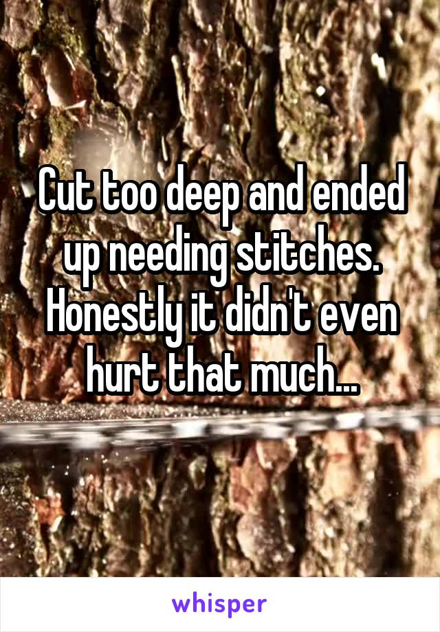 Cut too deep and ended up needing stitches. Honestly it didn't even hurt that much...
