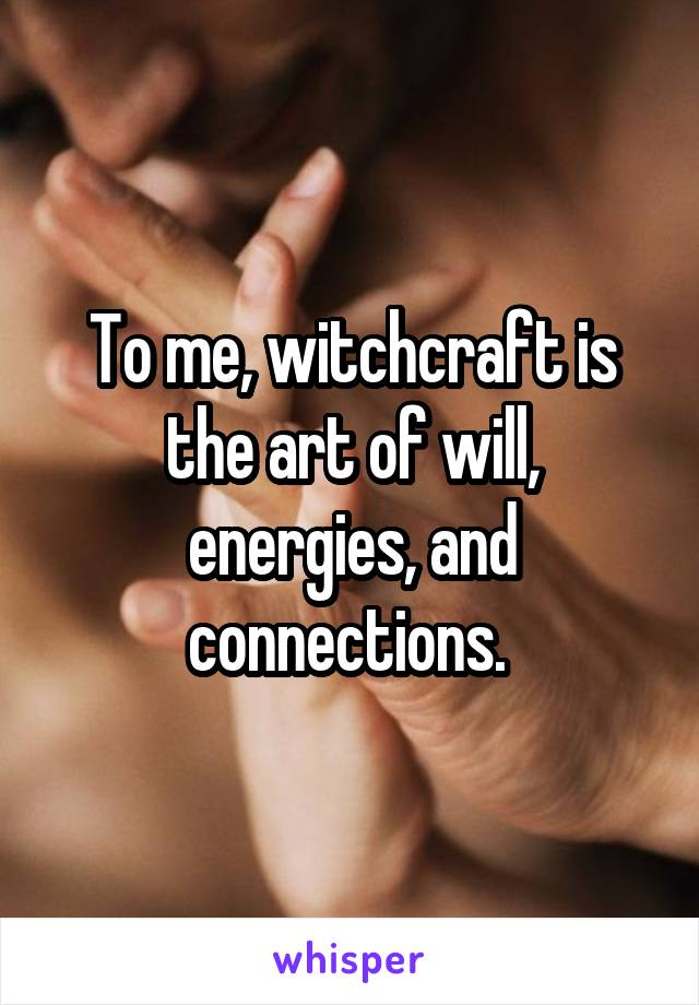 To me, witchcraft is the art of will, energies, and connections.