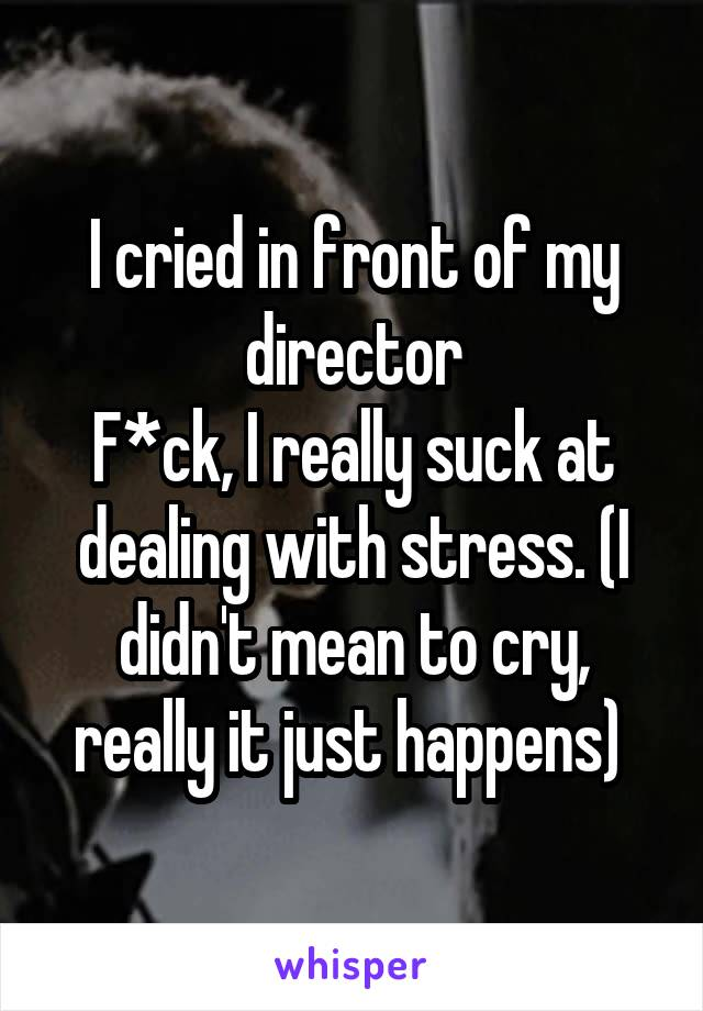 I cried in front of my director F*ck, I really suck at dealing with stress. (I didn't mean to cry, really it just happens)
