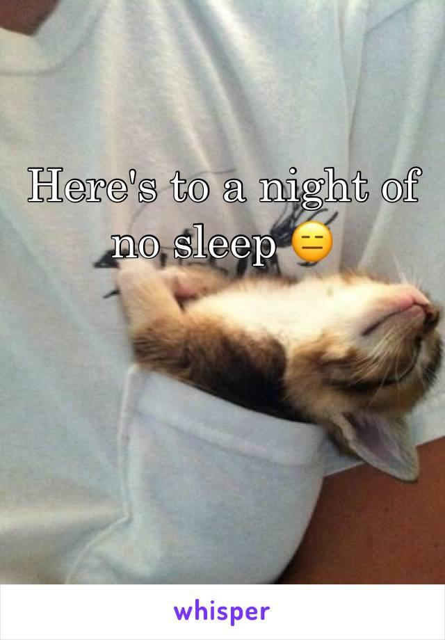 Here's to a night of no sleep 😑