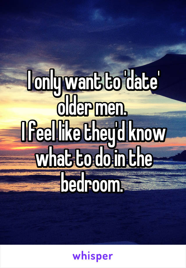 I only want to 'date' older men.  I feel like they'd know what to do in the bedroom.