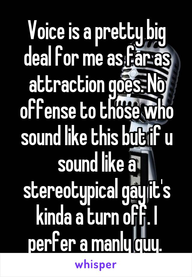 Voice is a pretty big deal for me as far as attraction goes. No offense to those who sound like this but if u sound like a stereotypical gay it's kinda a turn off. I perfer a manly guy.