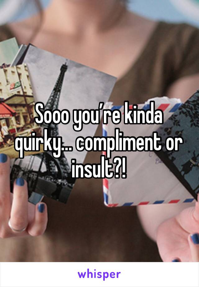 Sooo you're kinda quirky... compliment or insult?!