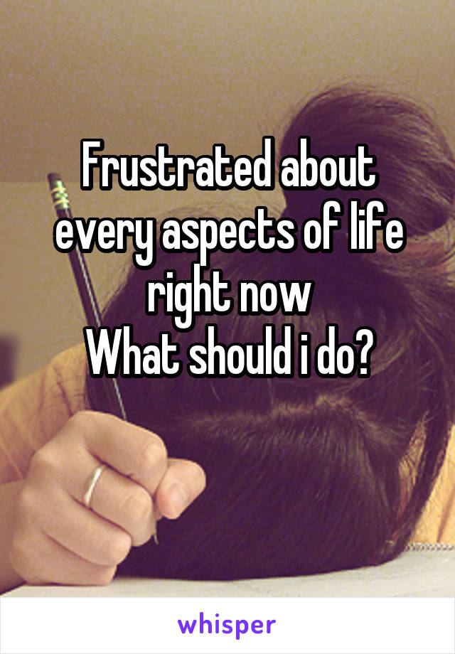 Frustrated about every aspects of life right now What should i do?