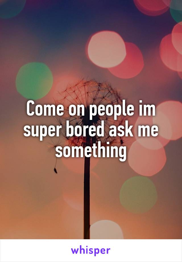 Come on people im super bored ask me something