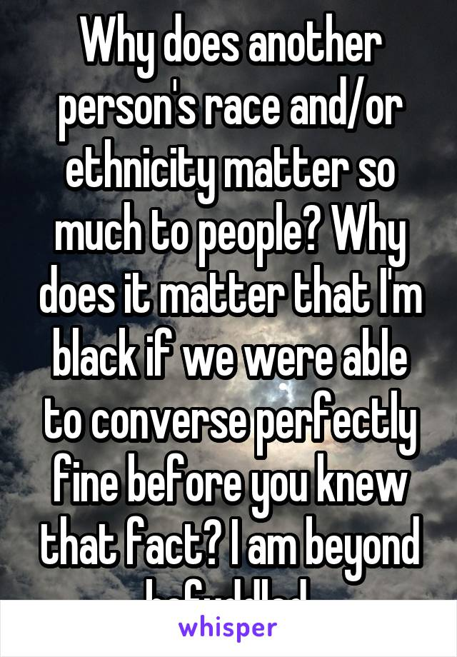 Why does another person's race and/or ethnicity matter so much to people? Why does it matter that I'm black if we were able to converse perfectly fine before you knew that fact? I am beyond befuddled.