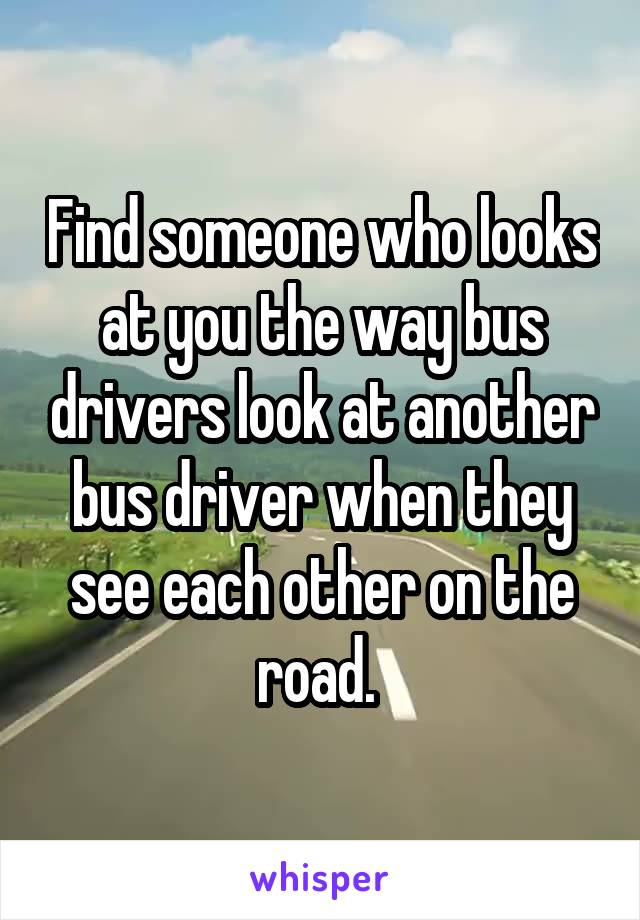 Find someone who looks at you the way bus drivers look at another bus driver when they see each other on the road.
