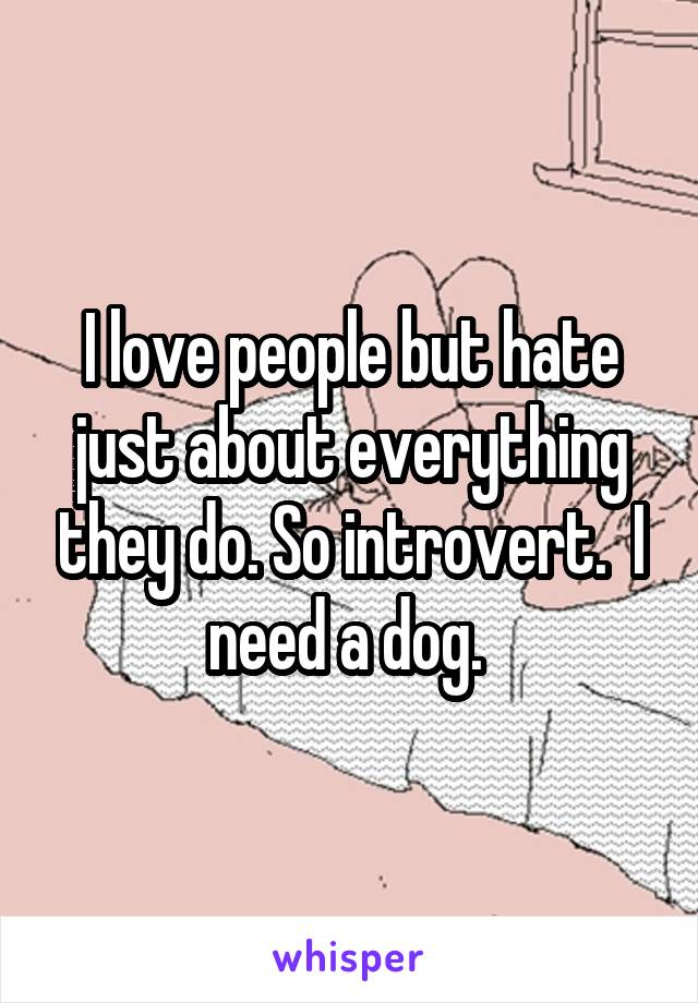 I love people but hate just about everything they do. So introvert.  I need a dog.