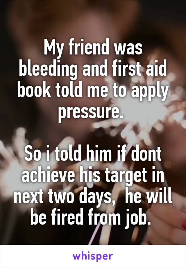 My friend was bleeding and first aid book told me to apply pressure.   So i told him if dont achieve his target in next two days,  he will be fired from job.