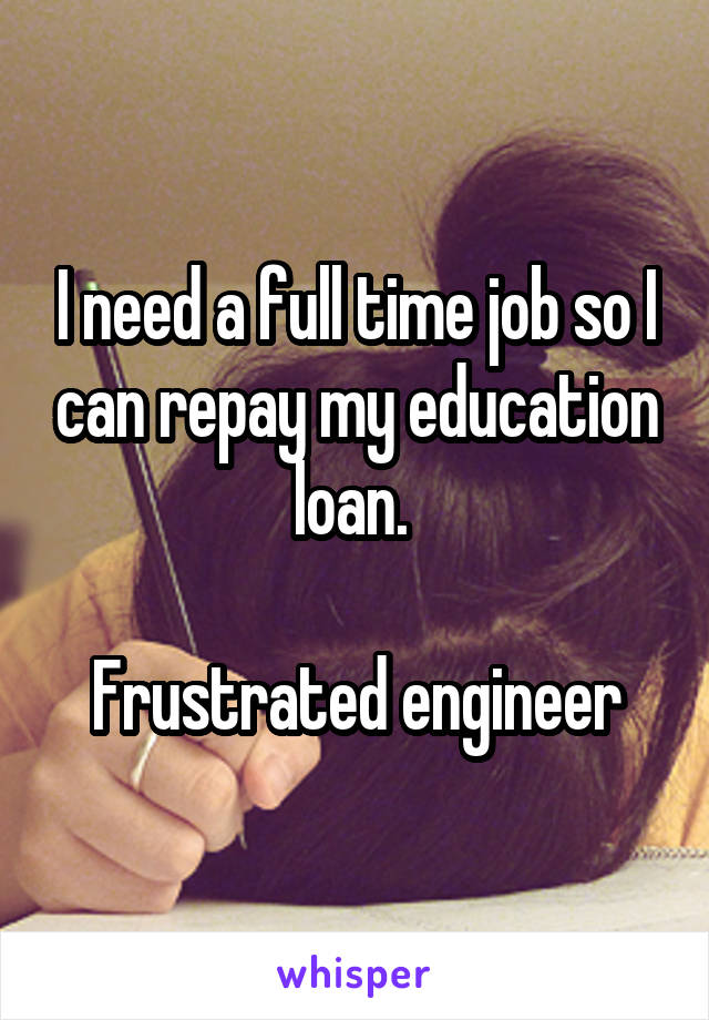 I need a full time job so I can repay my education loan.   Frustrated engineer