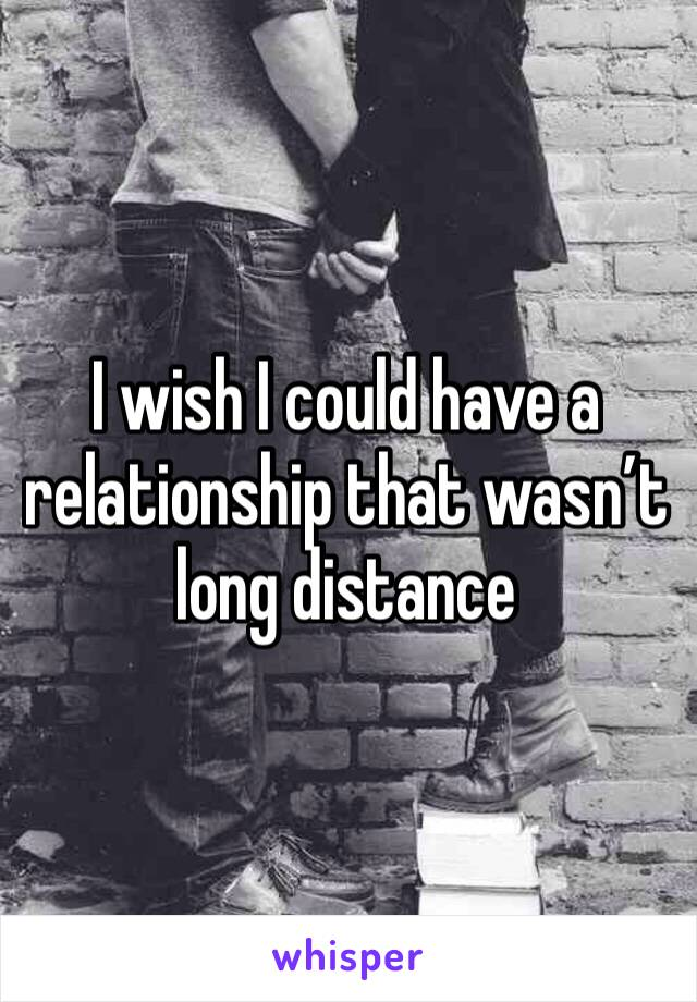 I wish I could have a relationship that wasn't long distance