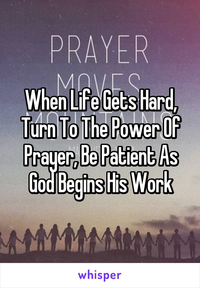 When Life Gets Hard, Turn To The Power Of Prayer, Be Patient As God Begins His Work