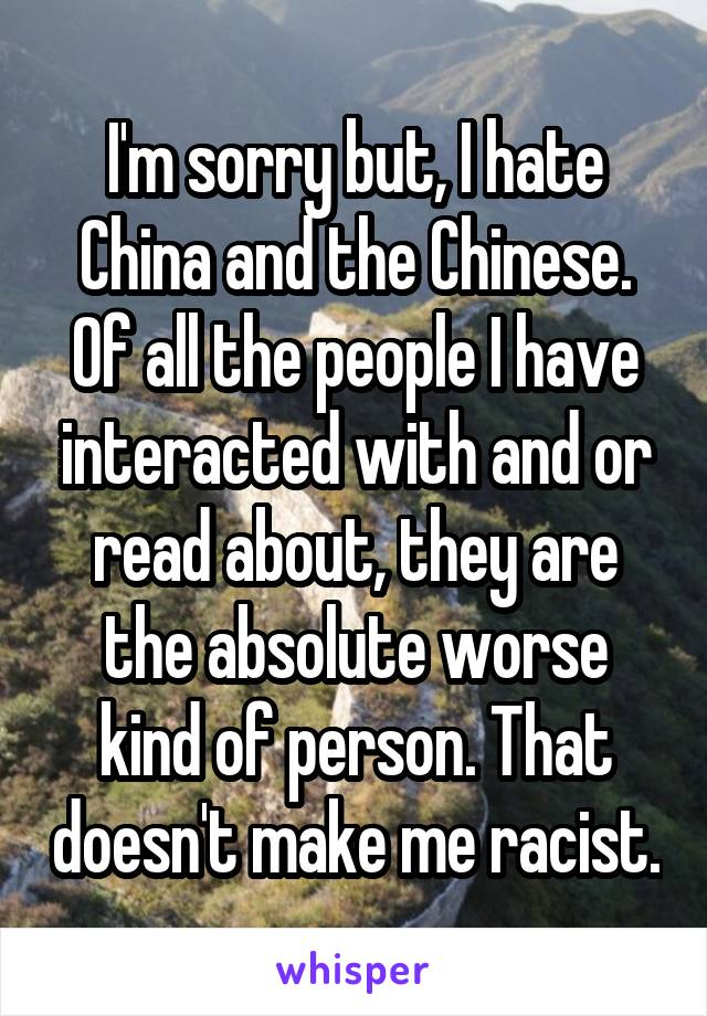 I'm sorry but, I hate China and the Chinese. Of all the people I have interacted with and or read about, they are the absolute worse kind of person. That doesn't make me racist.