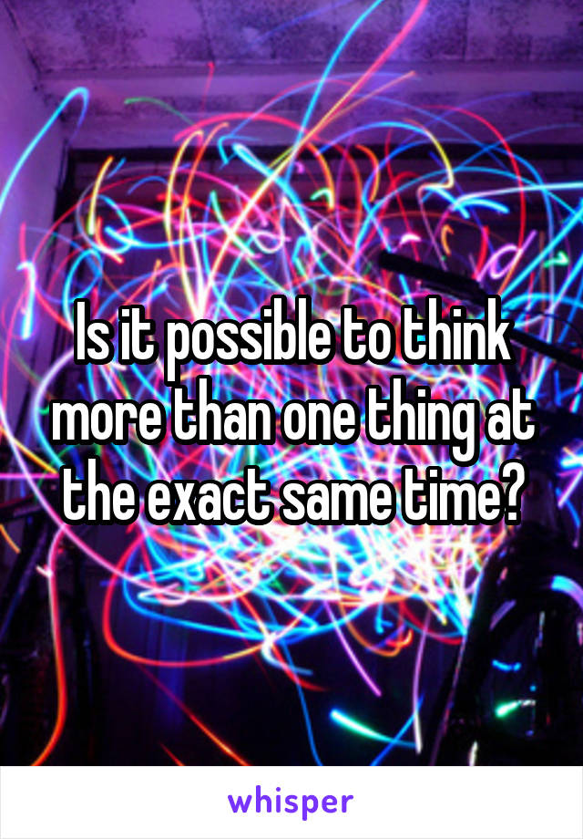 Is it possible to think more than one thing at the exact same time?