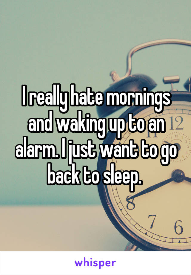 I really hate mornings and waking up to an alarm. I just want to go back to sleep.