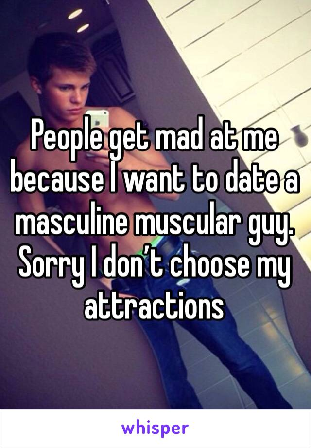 People get mad at me because I want to date a masculine muscular guy. Sorry I don't choose my attractions