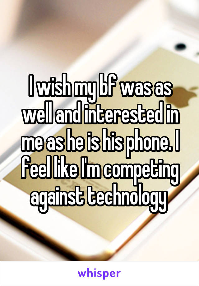I wish my bf was as well and interested in me as he is his phone. I feel like I'm competing against technology