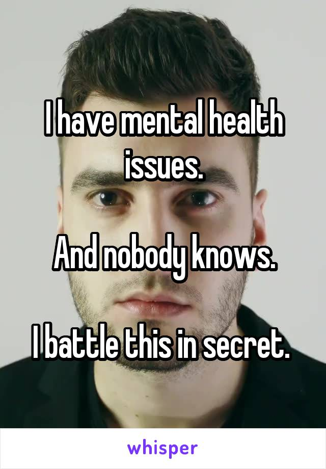I have mental health issues.  And nobody knows.  I battle this in secret.