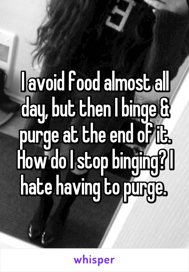 I avoid food almost all day, but then I binge & purge at the end of it. How do I stop binging? I hate having to purge.