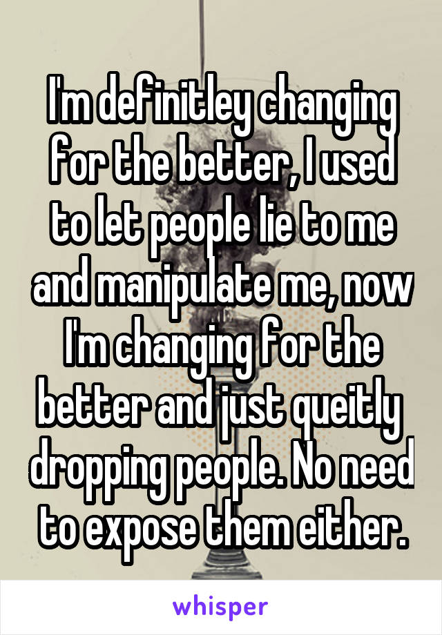 I'm definitley changing for the better, I used to let people lie to me and manipulate me, now I'm changing for the better and just queitly  dropping people. No need to expose them either.