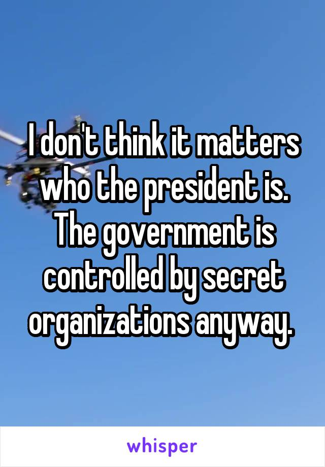 I don't think it matters who the president is. The government is controlled by secret organizations anyway.