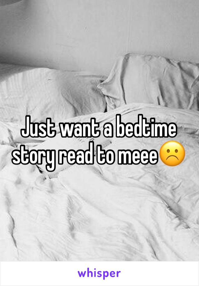 Just want a bedtime story read to meee☹️