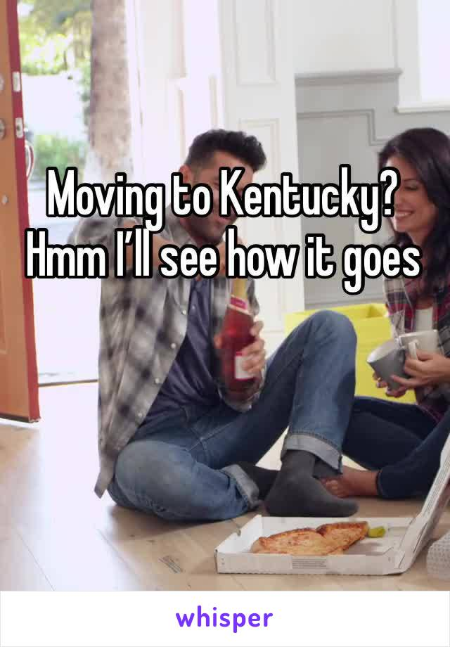 Moving to Kentucky? Hmm I'll see how it goes