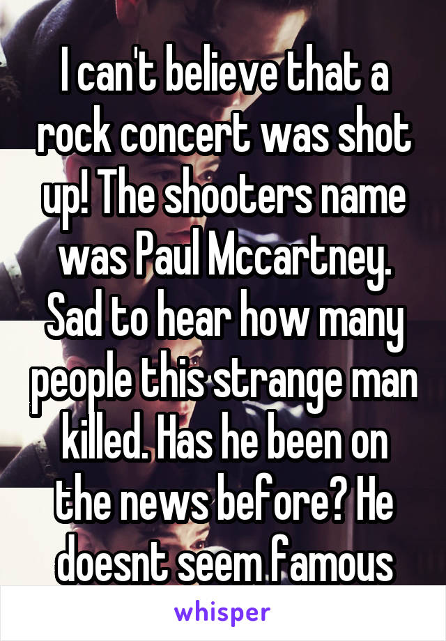I can't believe that a rock concert was shot up! The shooters name was Paul Mccartney. Sad to hear how many people this strange man killed. Has he been on the news before? He doesnt seem famous