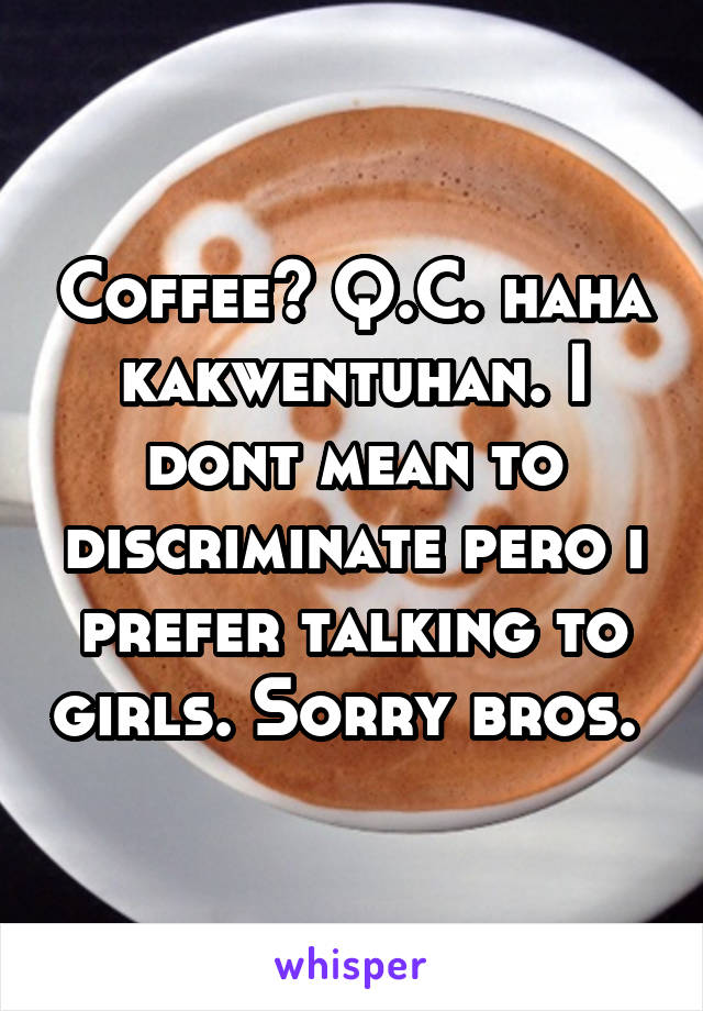 Coffee? Q.C. haha kakwentuhan. I dont mean to discriminate pero i prefer talking to girls. Sorry bros.