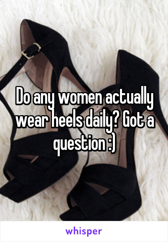 Do any women actually wear heels daily? Got a question :)