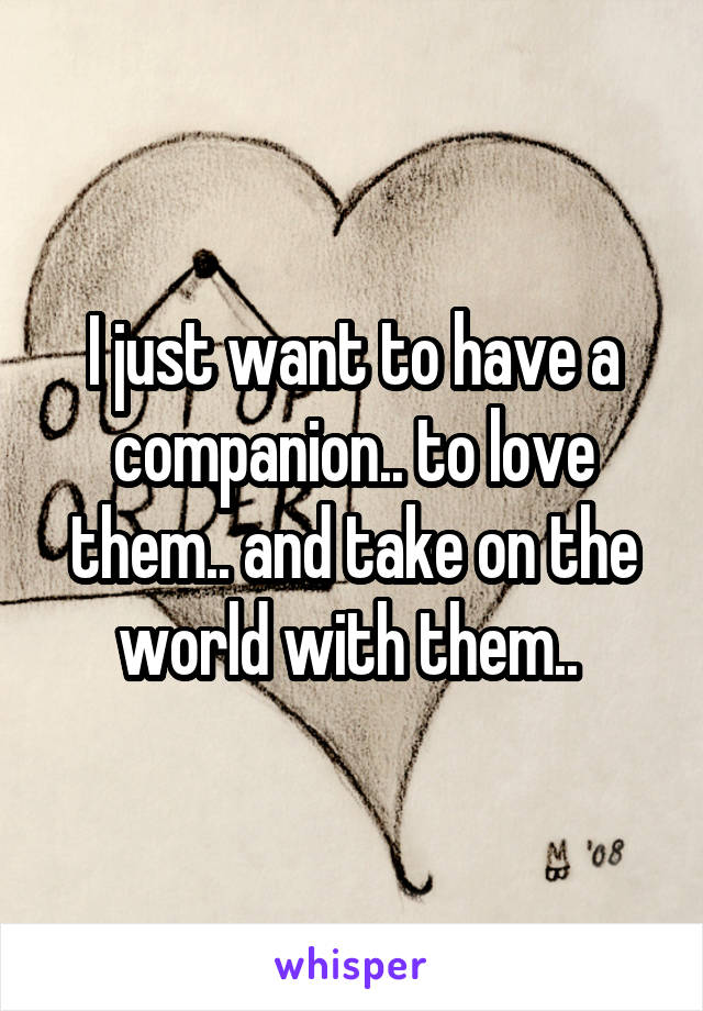 I just want to have a companion.. to love them.. and take on the world with them..