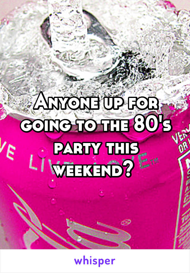 Anyone up for going to the 80's party this weekend?