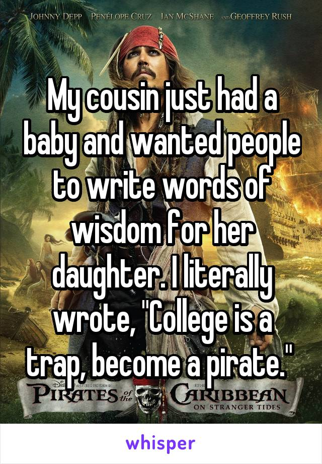 """My cousin just had a baby and wanted people to write words of wisdom for her daughter. I literally wrote, """"College is a trap, become a pirate."""""""