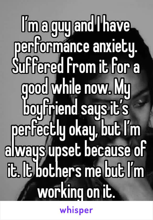 I'm a guy and I have performance anxiety. Suffered from it for a good while now. My boyfriend says it's perfectly okay, but I'm always upset because of it. It bothers me but I'm working on it.