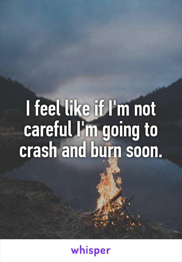 I feel like if I'm not careful I'm going to crash and burn soon.