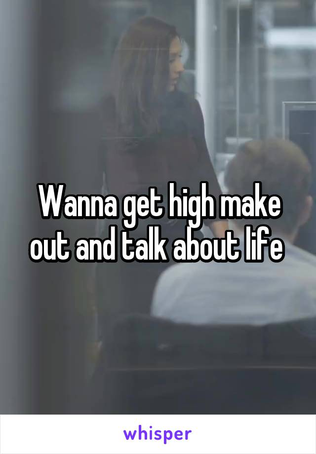 Wanna get high make out and talk about life
