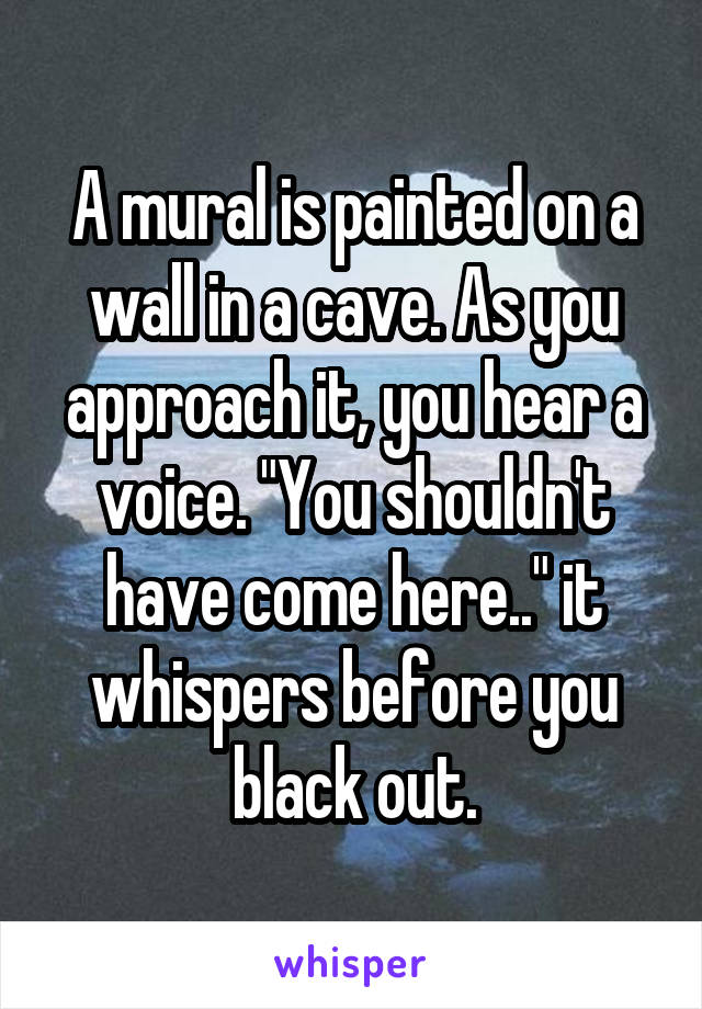 """A mural is painted on a wall in a cave. As you approach it, you hear a voice. """"You shouldn't have come here.."""" it whispers before you black out."""