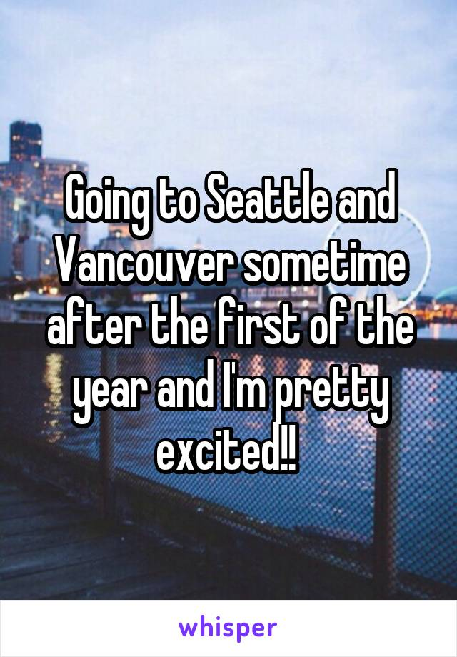 Going to Seattle and Vancouver sometime after the first of the year and I'm pretty excited!!