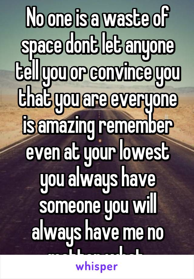 No one is a waste of space dont let anyone tell you or convince you that you are everyone is amazing remember even at your lowest you always have someone you will always have me no matter what