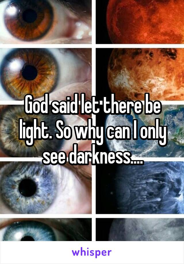 God said let there be light. So why can I only see darkness....