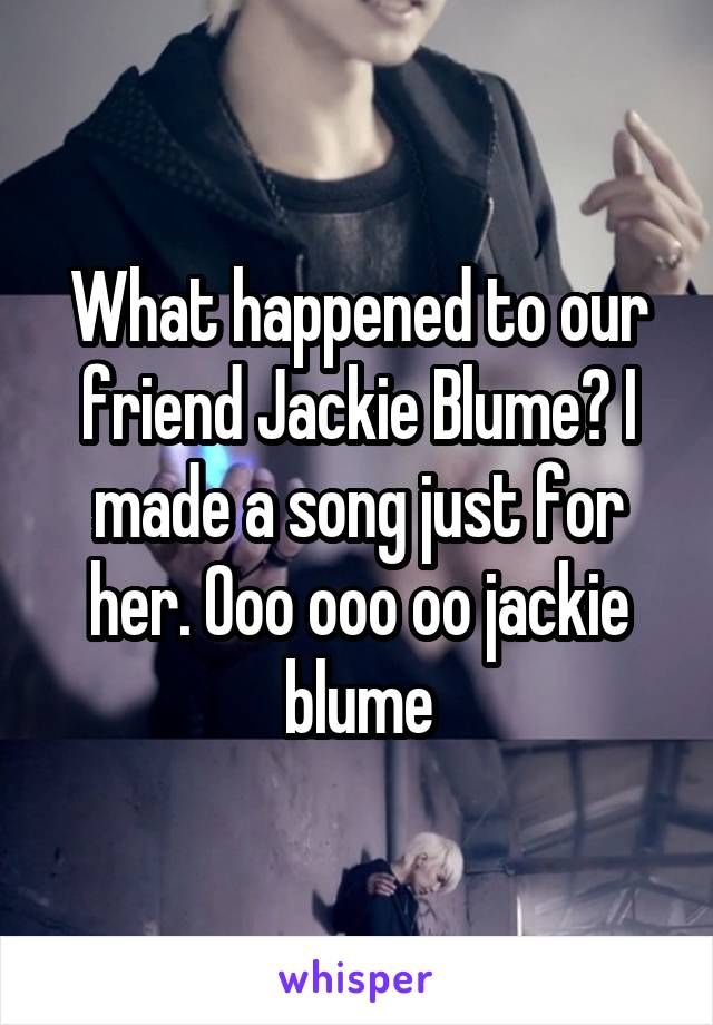 What happened to our friend Jackie Blume? I made a song just for her. Ooo ooo oo jackie blume